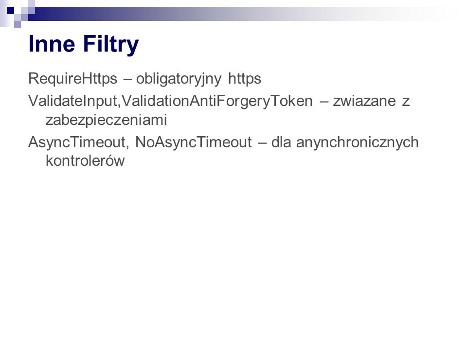Inne Filtry RequireHttps – obligatoryjny https ValidateInput,ValidationAntiForgeryToken – zwiazane z zabezpieczeniami AsyncTimeout, NoAsyncTimeout – dla anynchronicznych kontrolerów
