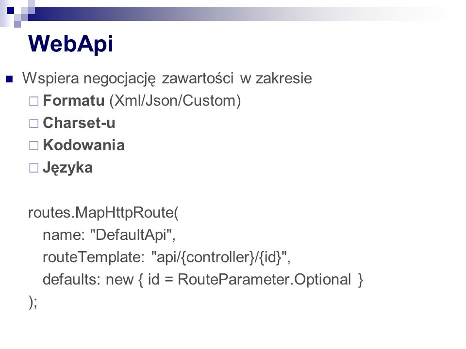 WebApi Wspiera negocjację zawartości w zakresie  Formatu (Xml/Json/Custom)  Charset-u  Kodowania  Języka routes.MapHttpRoute( name: DefaultApi , routeTemplate: api/{controller}/{id} , defaults: new { id = RouteParameter.Optional } );