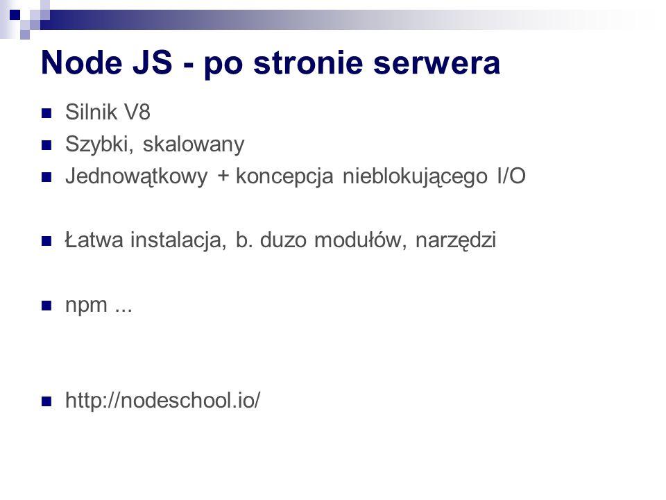 Node JS - po stronie serwera Silnik V8 Szybki, skalowany Jednowątkowy + koncepcja nieblokującego I/O Łatwa instalacja, b.