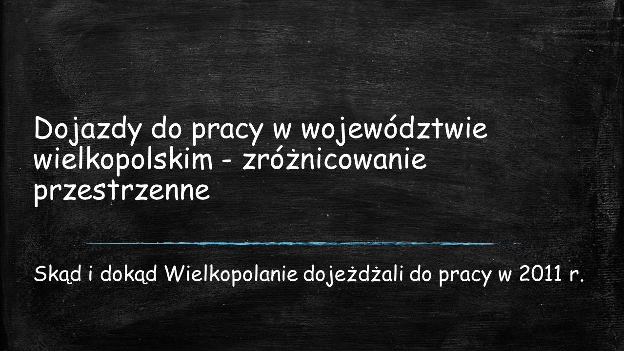 Dojazdy do pracy w województwie wielkopolskim - zróżnicowanie przestrzenne Skąd i dokąd Wielkopolanie dojeżdżali do pracy w 2011 r.
