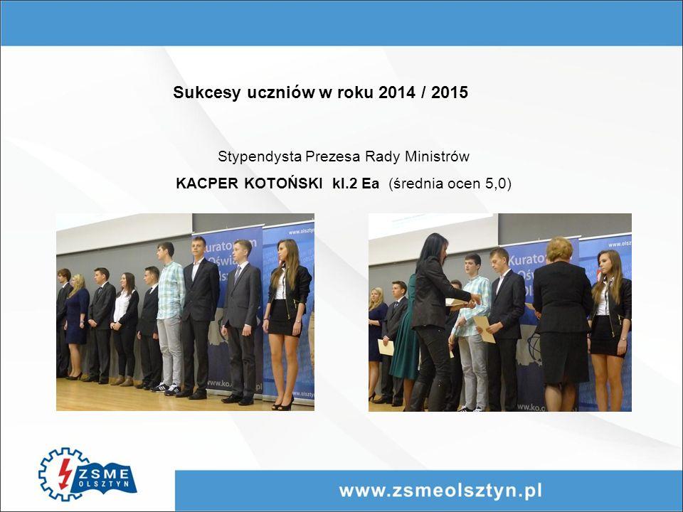 Sukcesy uczniów w roku 2014 / 2015 Stypendysta Prezesa Rady Ministrów KACPER KOTOŃSKI kl.2 Ea (średnia ocen 5,0)