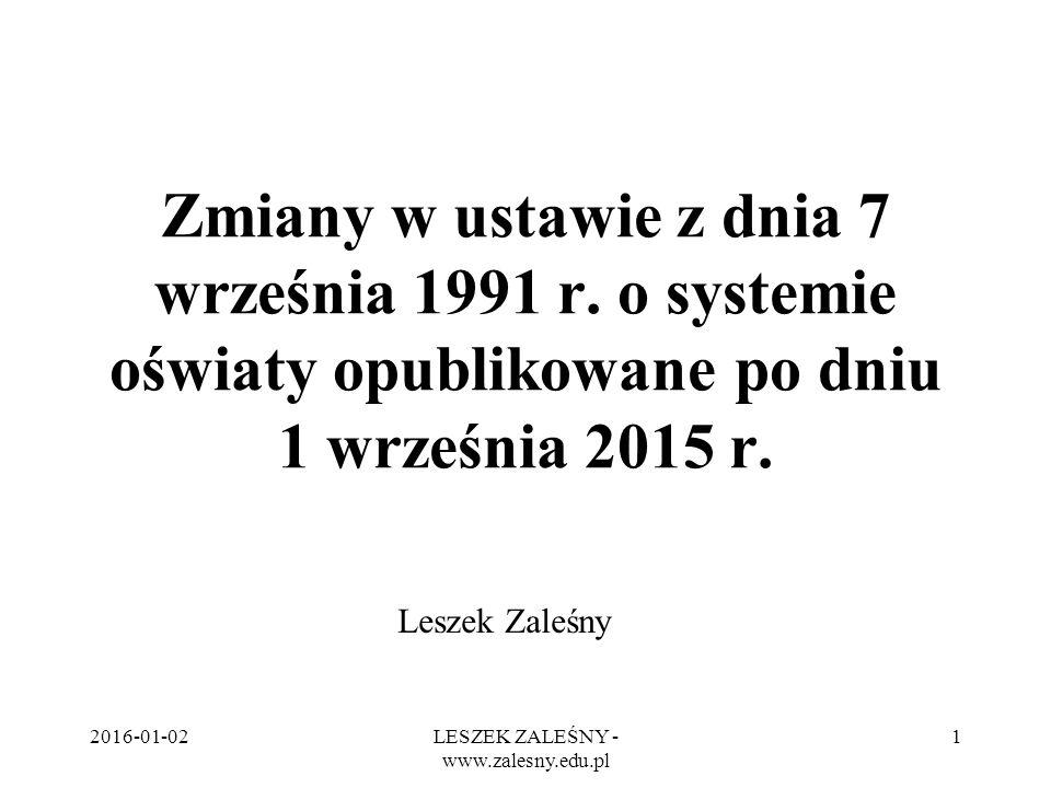 2016-01-02LESZEK ZALEŚNY - www.zalesny.edu.pl 1 Zmiany w ustawie z dnia 7 września 1991 r. o systemie oświaty opublikowane po dniu 1 września 2015 r.