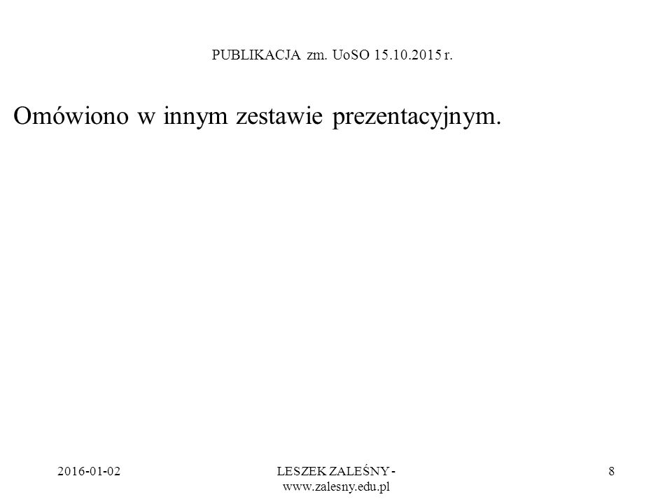 2016-01-02LESZEK ZALEŚNY - www.zalesny.edu.pl 8 PUBLIKACJA zm. UoSO 15.10.2015 r. Omówiono w innym zestawie prezentacyjnym.