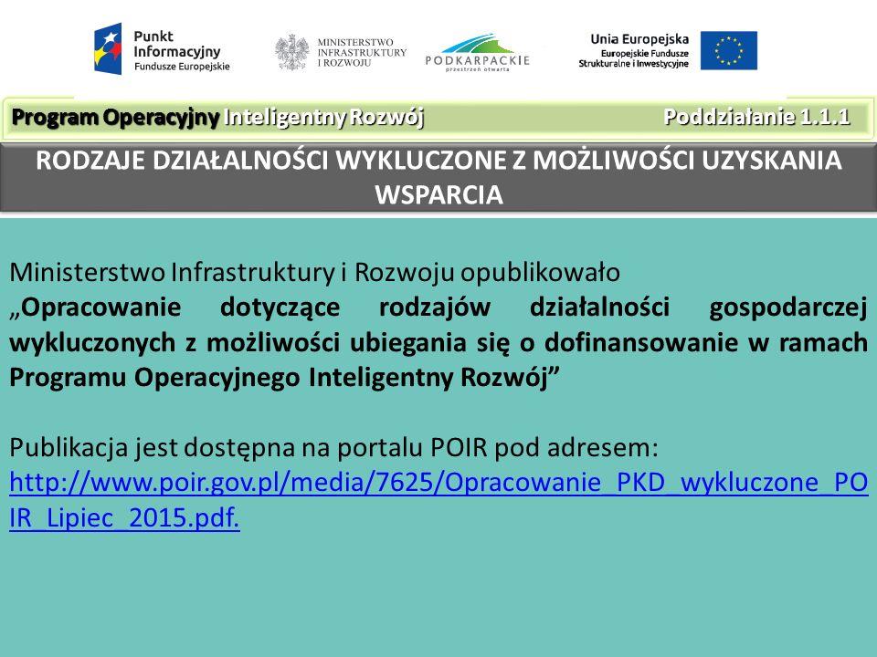 """Ministerstwo Infrastruktury i Rozwoju opublikowało """"Opracowanie dotyczące rodzajów działalności gospodarczej wykluczonych z możliwości ubiegania się o dofinansowanie w ramach Programu Operacyjnego Inteligentny Rozwój Publikacja jest dostępna na portalu POIR pod adresem: http://www.poir.gov.pl/media/7625/Opracowanie_PKD_wykluczone_PO IR_Lipiec_2015.pdf."""