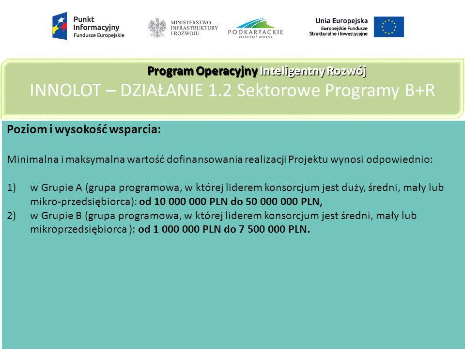 Poziom i wysokość wsparcia: Minimalna i maksymalna wartość dofinansowania realizacji Projektu wynosi odpowiednio: 1)w Grupie A (grupa programowa, w której liderem konsorcjum jest duży, średni, mały lub mikro-przedsiębiorca): od 10 000 000 PLN do 50 000 000 PLN, 2)w Grupie B (grupa programowa, w której liderem konsorcjum jest średni, mały lub mikroprzedsiębiorca ): od 1 000 000 PLN do 7 500 000 PLN.