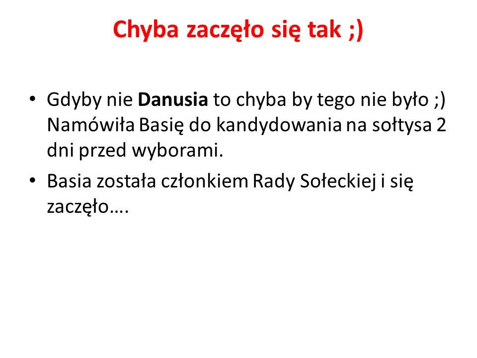 Chyba zaczęło się tak ;) Gdyby nie Danusia to chyba by tego nie było ;) Namówiła Basię do kandydowania na sołtysa 2 dni przed wyborami.