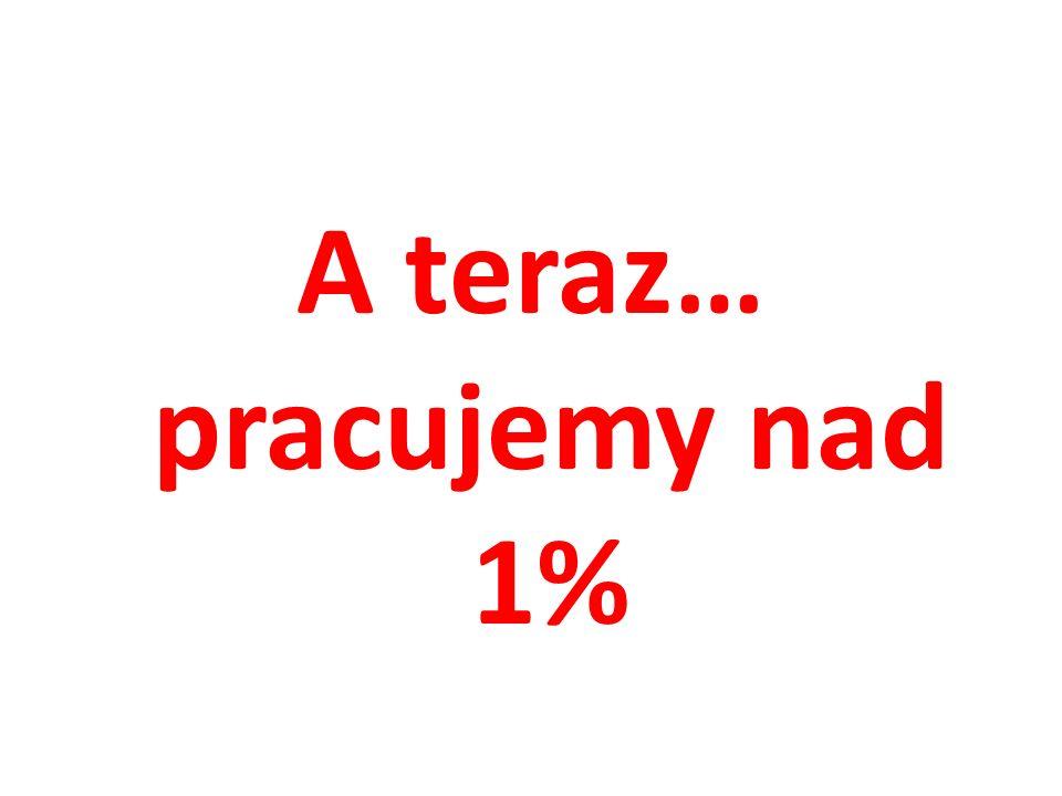 A teraz… pracujemy nad 1%