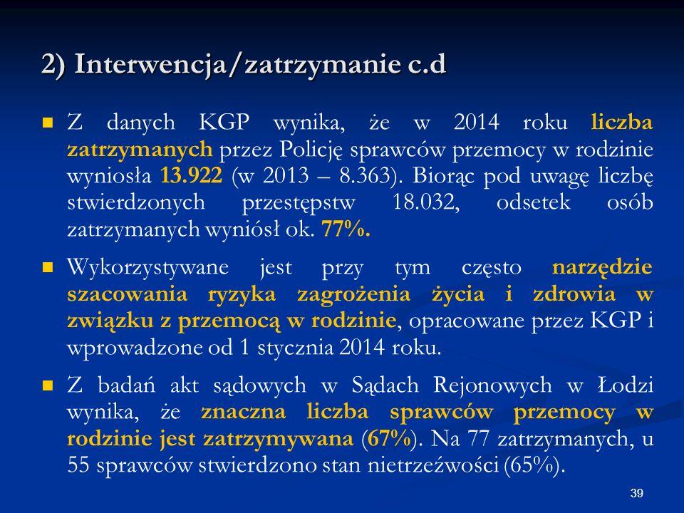 2) Interwencja/zatrzymanie c.d Z danych KGP wynika, że w 2014 roku liczba zatrzymanych przez Policję sprawców przemocy w rodzinie wyniosła 13.922 (w 2013 – 8.363).