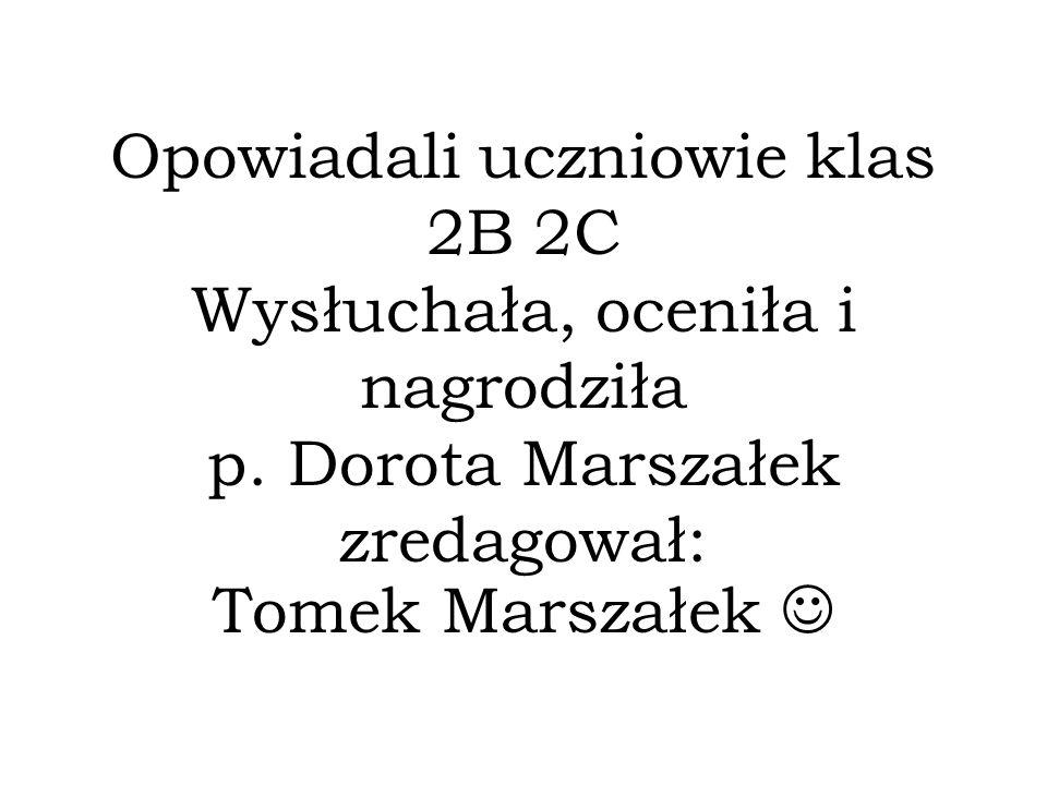Opowiadali uczniowie klas 2B 2C Wysłuchała, oceniła i nagrodziła p. Dorota Marszałek zredagował: Tomek Marszałek