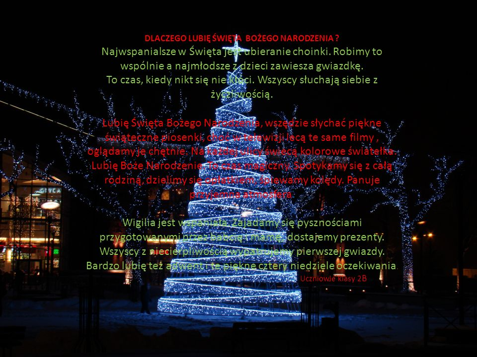 DLACZEGO LUBIĘ ŚWIĘTA BOŻEGO NARODZENIA ? Najwspanialsze w Święta jest ubieranie choinki. Robimy to wspólnie a najmłodsze z dzieci zawiesza gwiazdkę.