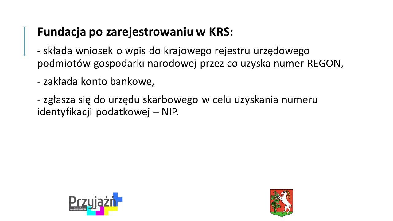 Fundacja po zarejestrowaniu w KRS: - składa wniosek o wpis do krajowego rejestru urzędowego podmiotów gospodarki narodowej przez co uzyska numer REGON, - zakłada konto bankowe, - zgłasza się do urzędu skarbowego w celu uzyskania numeru identyfikacji podatkowej – NIP.