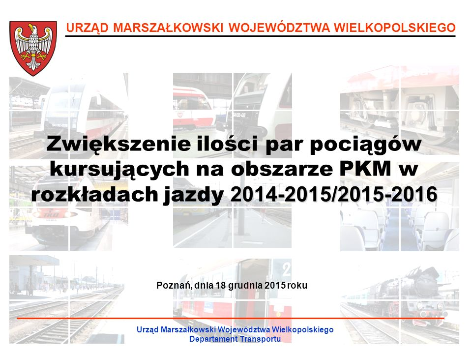 URZĄD MARSZAŁKOWSKI WOJEWÓDZTWA WIELKOPOLSKIEGO 2014-2015/2015-2016 Zwiększenie ilości par pociągów kursujących na obszarze PKM w rozkładach jazdy 2014-2015/2015-2016 Urząd Marszałkowski Województwa Wielkopolskiego Departament Transportu Poznań, dnia 18 grudnia 2015 roku