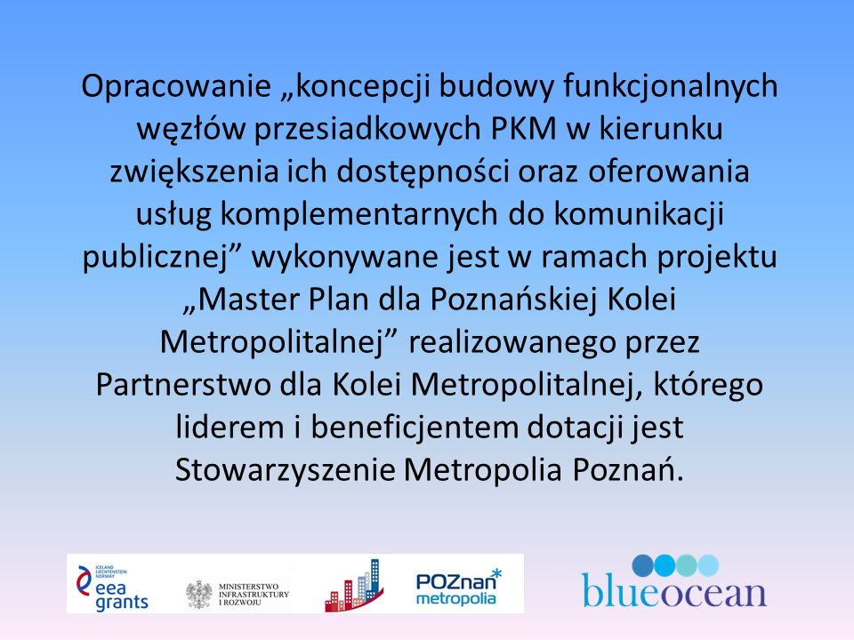 """Opracowanie """"koncepcji budowy funkcjonalnych węzłów przesiadkowych PKM w kierunku zwiększenia ich dostępności oraz oferowania usług komplementarnych do komunikacji publicznej wykonywane jest w ramach projektu """"Master Plan dla Poznańskiej Kolei Metropolitalnej realizowanego przez Partnerstwo dla Kolei Metropolitalnej, którego liderem i beneficjentem dotacji jest Stowarzyszenie Metropolia Poznań."""