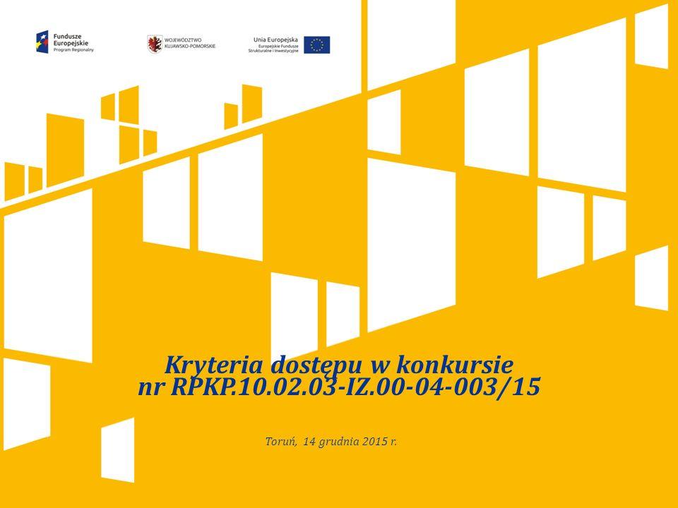 Kliknij, aby dodać tytuł prezentacji Kryteria dostępu w konkursie nr RPKP.10.02.03-IZ.00-04-003/15 Toruń, 14 grudnia 2015 r.