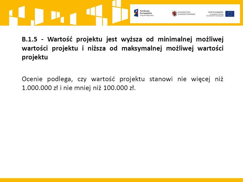 B.1.5 - Wartość projektu jest wyższa od minimalnej możliwej wartości projektu i niższa od maksymalnej możliwej wartości projektu Ocenie podlega, czy wartość projektu stanowi nie więcej niż 1.000.000 zł i nie mniej niż 100.000 zł.