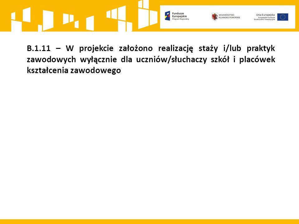 B.1.11 – W projekcie założono realizację staży i/lub praktyk zawodowych wyłącznie dla uczniów/słuchaczy szkół i placówek kształcenia zawodowego