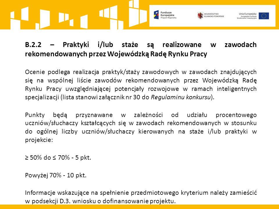 B.2.2 – Praktyki i/lub staże są realizowane w zawodach rekomendowanych przez Wojewódzką Radę Rynku Pracy Ocenie podlega realizacja praktyk/staży zawodowych w zawodach znajdujących się na wspólnej liście zawodów rekomendowanych przez Wojewódzką Radę Rynku Pracy uwzględniającej potencjały rozwojowe w ramach inteligentnych specjalizacji (lista stanowi załącznik nr 30 do Regulaminu konkursu).