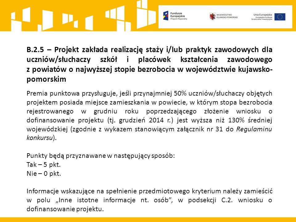 B.2.5 – Projekt zakłada realizację staży i/lub praktyk zawodowych dla uczniów/słuchaczy szkół i placówek kształcenia zawodowego z powiatów o najwyższej stopie bezrobocia w województwie kujawsko- pomorskim Premia punktowa przysługuje, jeśli przynajmniej 50% uczniów/słuchaczy objętych projektem posiada miejsce zamieszkania w powiecie, w którym stopa bezrobocia rejestrowanego w grudniu roku poprzedzającego złożenie wniosku o dofinansowanie projektu (tj.