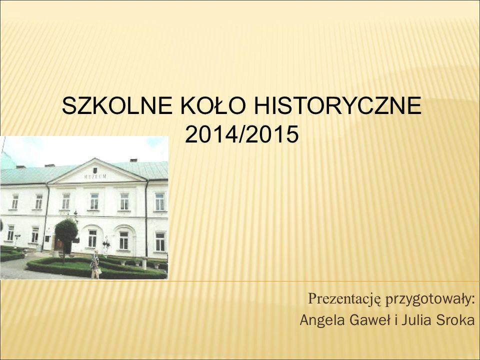 Prezentację p rzygotowały: Angela Gaweł i Julia Sroka SZKOLNE KOŁO HISTORYCZNE 2014/2015