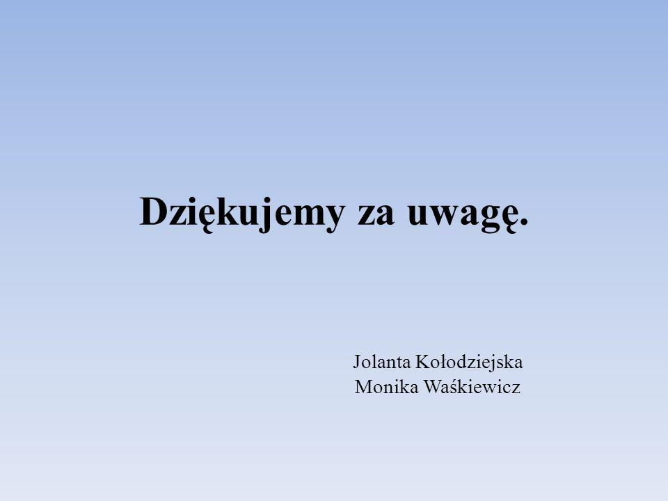 Dziękujemy za uwagę. Jolanta Kołodziejska Monika Waśkiewicz