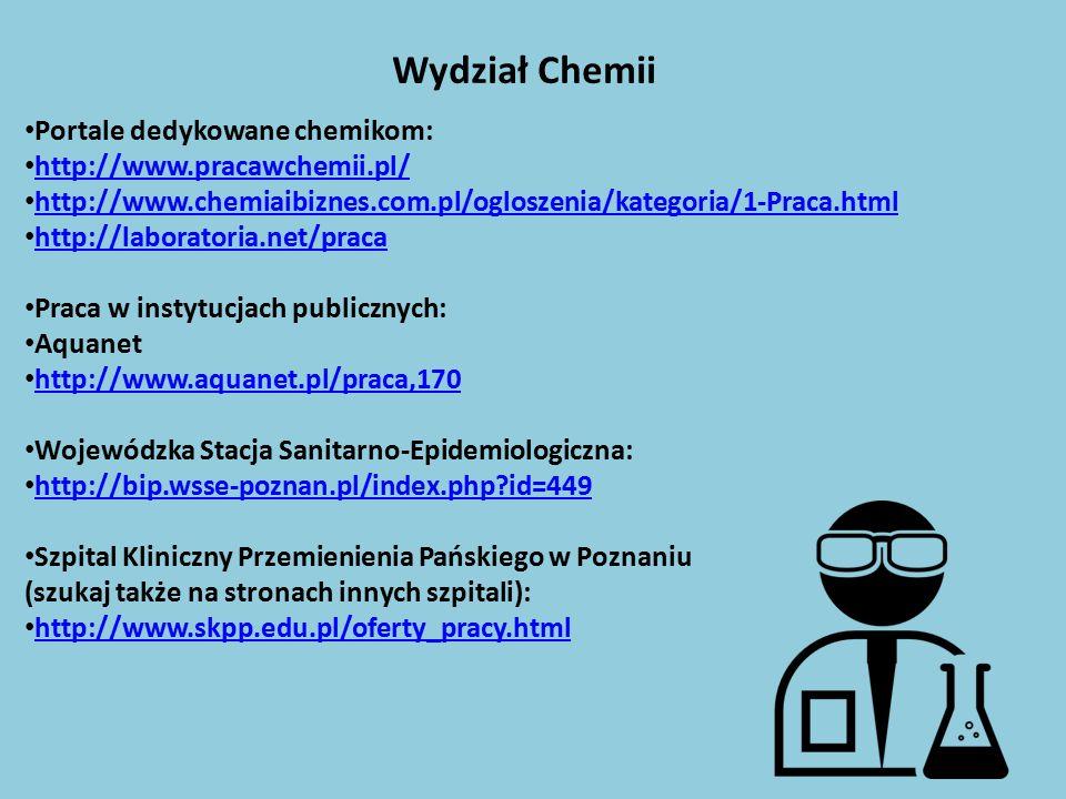 Portale dedykowane chemikom: http://www.pracawchemii.pl/ http://www.chemiaibiznes.com.pl/ogloszenia/kategoria/1-Praca.html http://laboratoria.net/praca Praca w instytucjach publicznych: Aquanet http://www.aquanet.pl/praca,170 Wojewódzka Stacja Sanitarno-Epidemiologiczna: http://bip.wsse-poznan.pl/index.php id=449 Szpital Kliniczny Przemienienia Pańskiego w Poznaniu (szukaj także na stronach innych szpitali): http://www.skpp.edu.pl/oferty_pracy.html Wydział Chemii