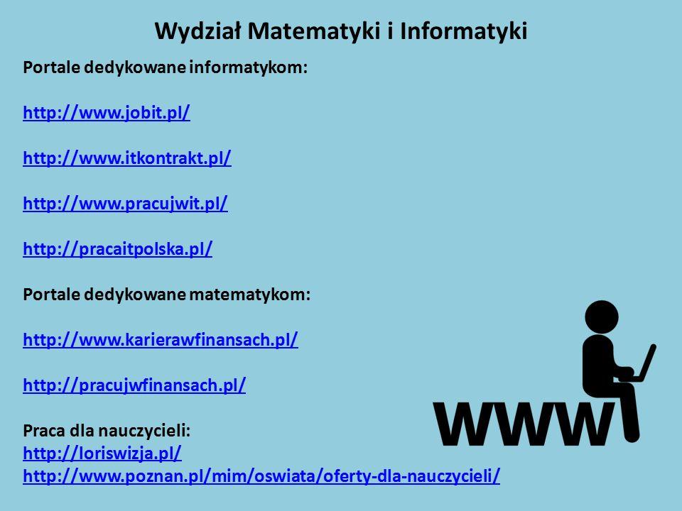 Wydział Matematyki i Informatyki Portale dedykowane informatykom: http://www.jobit.pl/ http://www.itkontrakt.pl/ http://www.pracujwit.pl/ http://pracaitpolska.pl/ Portale dedykowane matematykom: http://www.karierawfinansach.pl/ http://pracujwfinansach.pl/ Praca dla nauczycieli: http://loriswizja.pl/ http://www.poznan.pl/mim/oswiata/oferty-dla-nauczycieli/