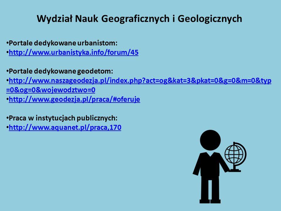 Wydział Nauk Geograficznych i Geologicznych Portale dedykowane urbanistom: http://www.urbanistyka.info/forum/45 Portale dedykowane geodetom: http://www.naszageodezja.pl/index.php act=og&kat=3&pkat=0&g=0&m=0&typ =0&og=0&wojewodztwo=0 http://www.naszageodezja.pl/index.php act=og&kat=3&pkat=0&g=0&m=0&typ =0&og=0&wojewodztwo=0 http://www.geodezja.pl/praca/#oferuje Praca w instytucjach publicznych: http://www.aquanet.pl/praca,170