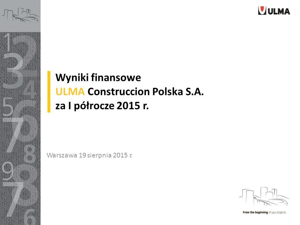 Wyniki finansowe ULMA Construccion Polska S.A. za I półrocze 2015 r. Warszawa 19 sierpnia 2015 r.