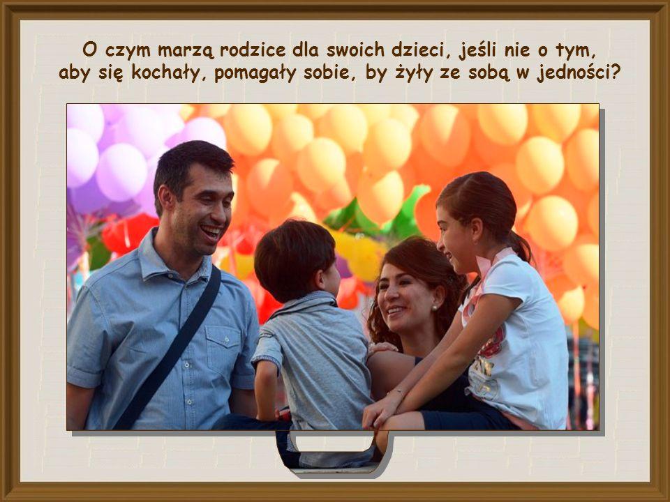 O czym marzą rodzice dla swoich dzieci, jeśli nie o tym, aby się kochały, pomagały sobie, by żyły ze sobą w jedności?