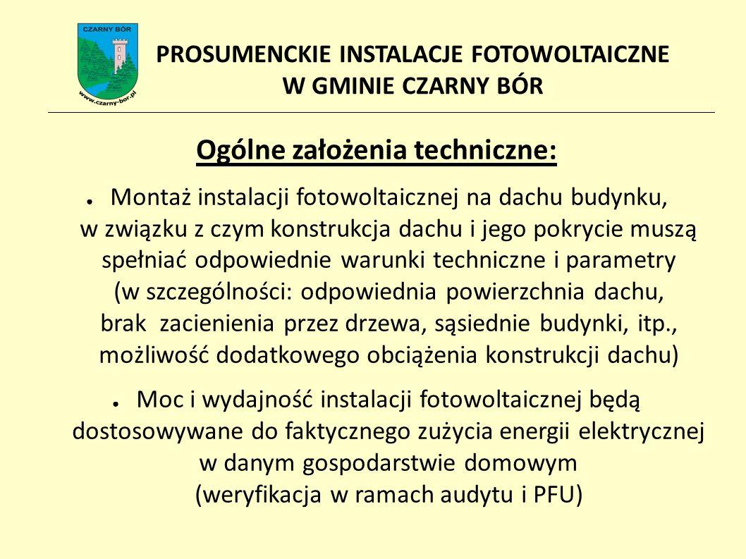Ogólne założenia techniczne: ● Montaż instalacji fotowoltaicznej na dachu budynku, w związku z czym konstrukcja dachu i jego pokrycie muszą spełniać odpowiednie warunki techniczne i parametry (w szczególności: odpowiednia powierzchnia dachu, brak zacienienia przez drzewa, sąsiednie budynki, itp., możliwość dodatkowego obciążenia konstrukcji dachu) ● Moc i wydajność instalacji fotowoltaicznej będą dostosowywane do faktycznego zużycia energii elektrycznej w danym gospodarstwie domowym (weryfikacja w ramach audytu i PFU) PROSUMENCKIE INSTALACJE FOTOWOLTAICZNE W GMINIE CZARNY BÓR