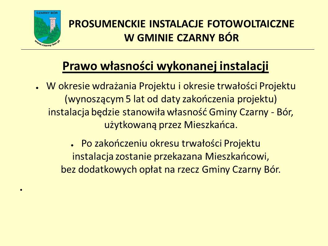 Prawo własności wykonanej instalacji ● W okresie wdrażania Projektu i okresie trwałości Projektu (wynoszącym 5 lat od daty zakończenia projektu) instalacja będzie stanowiła własność Gminy Czarny - Bór, użytkowaną przez Mieszkańca.