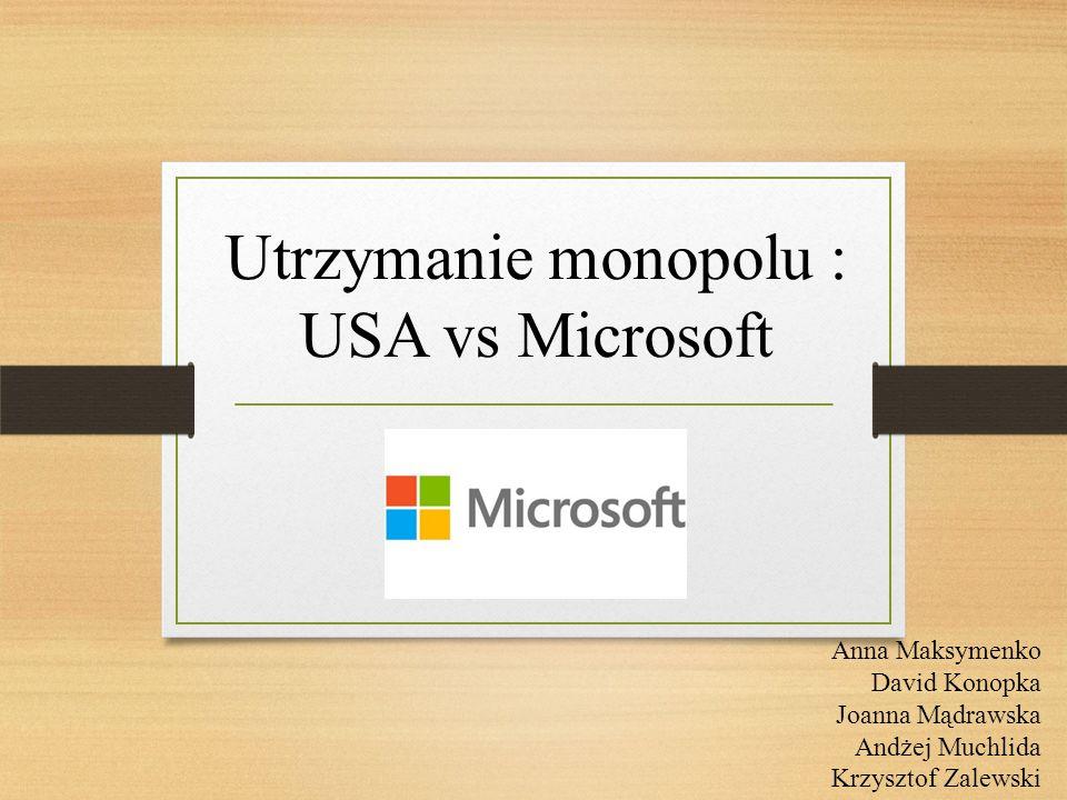 Utrzymanie monopolu : USA vs Microsoft Anna Maksymenko David Konopka Joanna Mądrawska Andżej Muchlida Krzysztof Zalewski