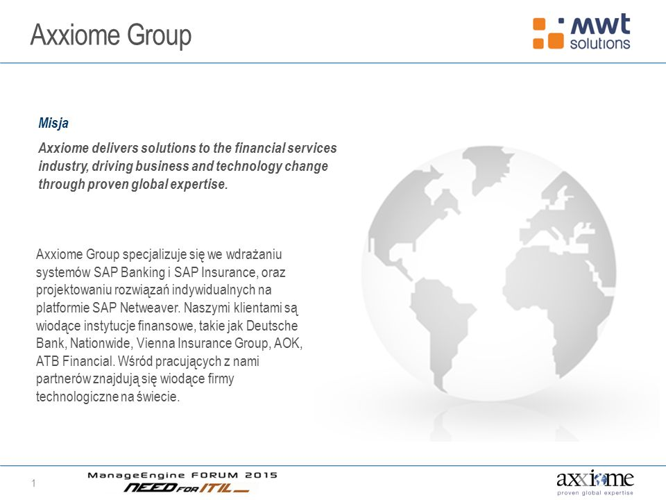 Axxiome Group 1 Misja Axxiome delivers solutions to the financial services industry, driving business and technology change through proven global expe