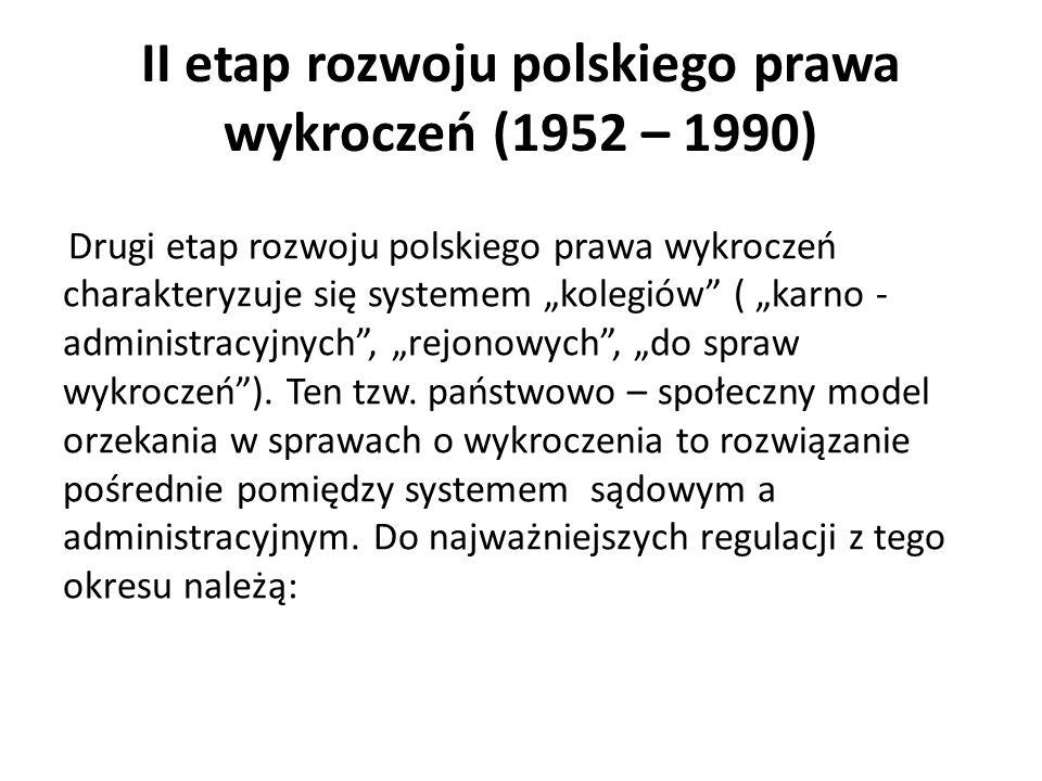 """II etap rozwoju polskiego prawa wykroczeń (1952 – 1990) Drugi etap rozwoju polskiego prawa wykroczeń charakteryzuje się systemem """"kolegiów ( """"karno - administracyjnych , """"rejonowych , """"do spraw wykroczeń )."""