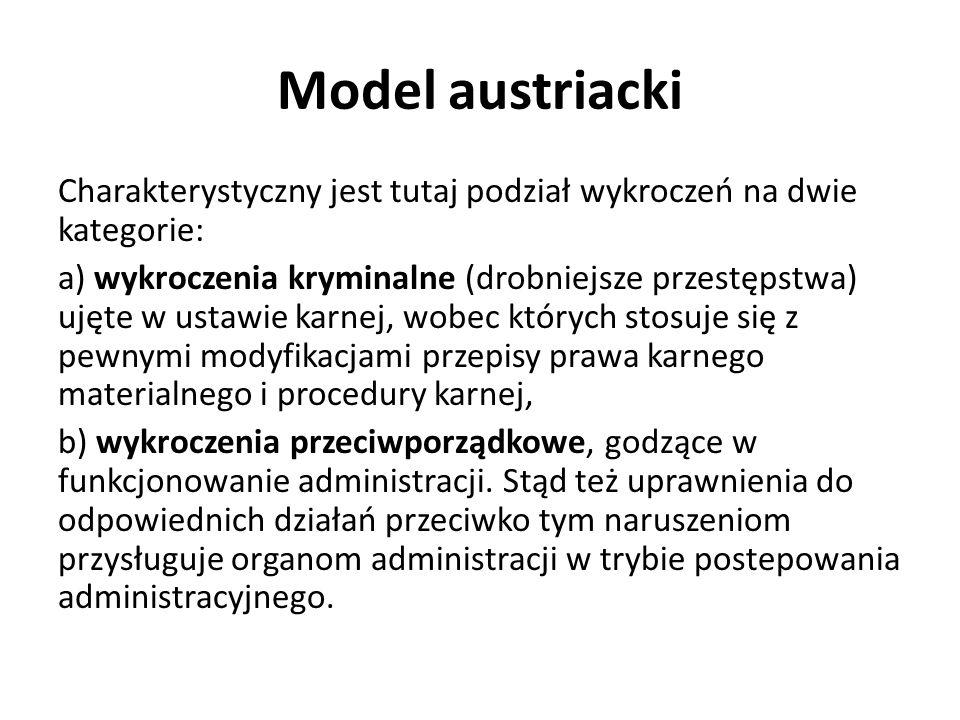 Model austriacki Charakterystyczny jest tutaj podział wykroczeń na dwie kategorie: a) wykroczenia kryminalne (drobniejsze przestępstwa) ujęte w ustawie karnej, wobec których stosuje się z pewnymi modyfikacjami przepisy prawa karnego materialnego i procedury karnej, b) wykroczenia przeciwporządkowe, godzące w funkcjonowanie administracji.