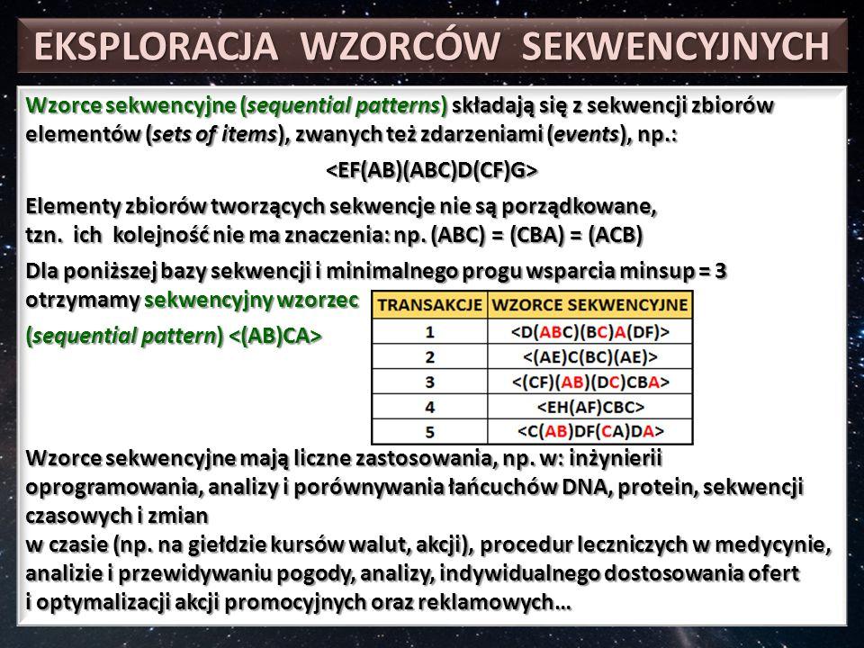 EKSPLORACJA WZORCÓW SEKWENCYJNYCH Wzorce sekwencyjne (sequential patterns) składają się z sekwencji zbiorów elementów (sets of items), zwanych też zdarzeniami (events), np.: <EF(AB)(ABC)D(CF)G> Elementy zbiorów tworzących sekwencje nie są porządkowane, tzn.