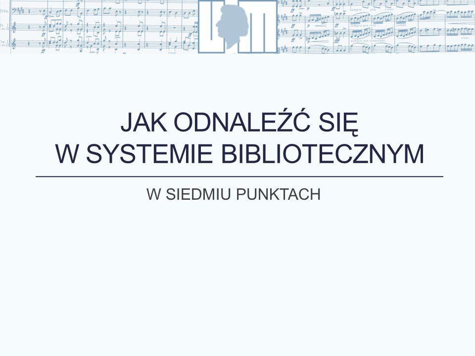 JAK ODNALEŹĆ SIĘ W SYSTEMIE BIBLIOTECZNYM W SIEDMIU PUNKTACH