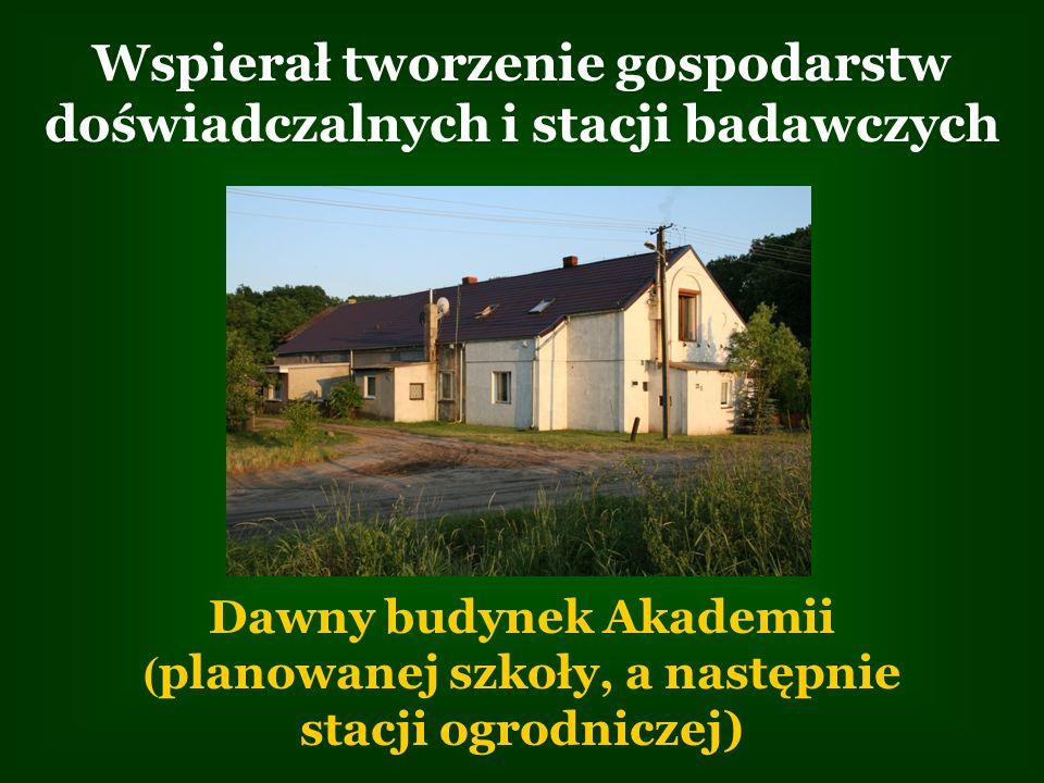 Wspierał tworzenie gospodarstw doświadczalnych i stacji badawczych Dawny budynek Akademii ( planowanej szkoły, a następnie stacji ogrodniczej)