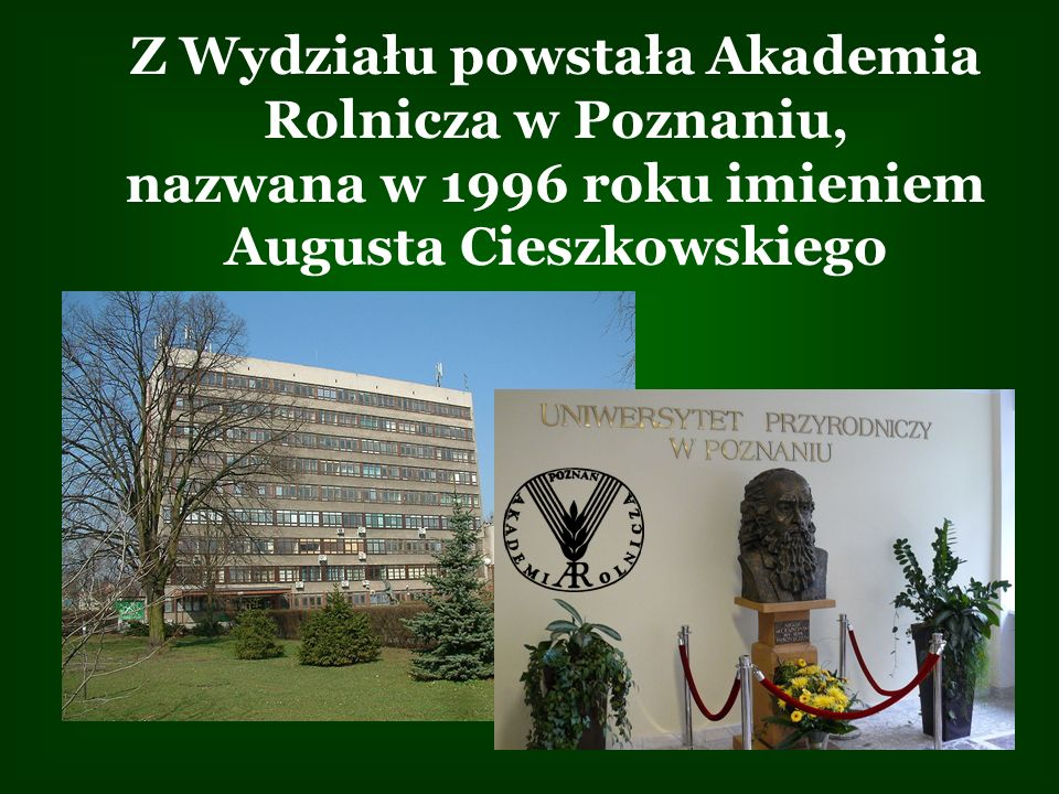 Z Wydziału powstała Akademia Rolnicza w Poznaniu, nazwana w 1996 roku imieniem Augusta Cieszkowskiego