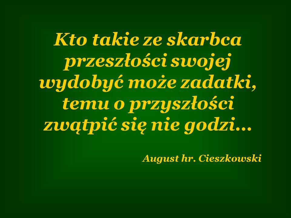 Kto takie ze skarbca przeszłości swojej wydobyć może zadatki, temu o przyszłości zwątpić się nie godzi... August hr. Cieszkowski