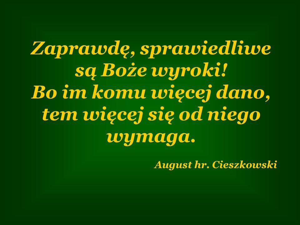Zaprawdę, sprawiedliwe są Boże wyroki! Bo im komu więcej dano, tem więcej się od niego wymaga. August hr. Cieszkowski