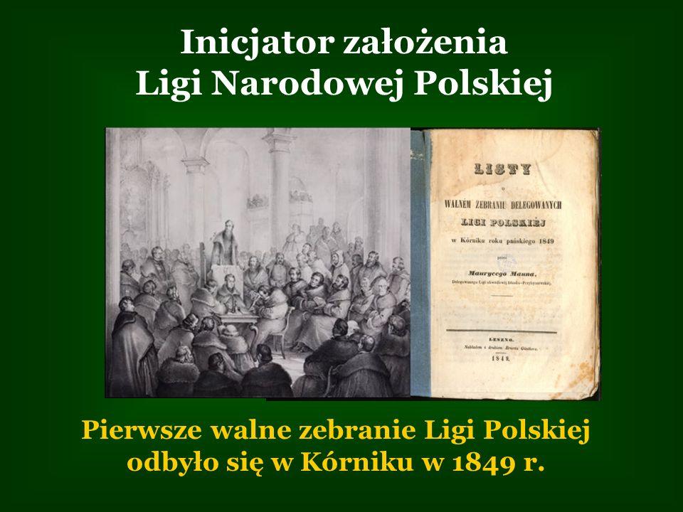 Inicjator założenia Ligi Narodowej Polskiej Pierwsze walne zebranie Ligi Polskiej odbyło się w Kórniku w 1849 r.