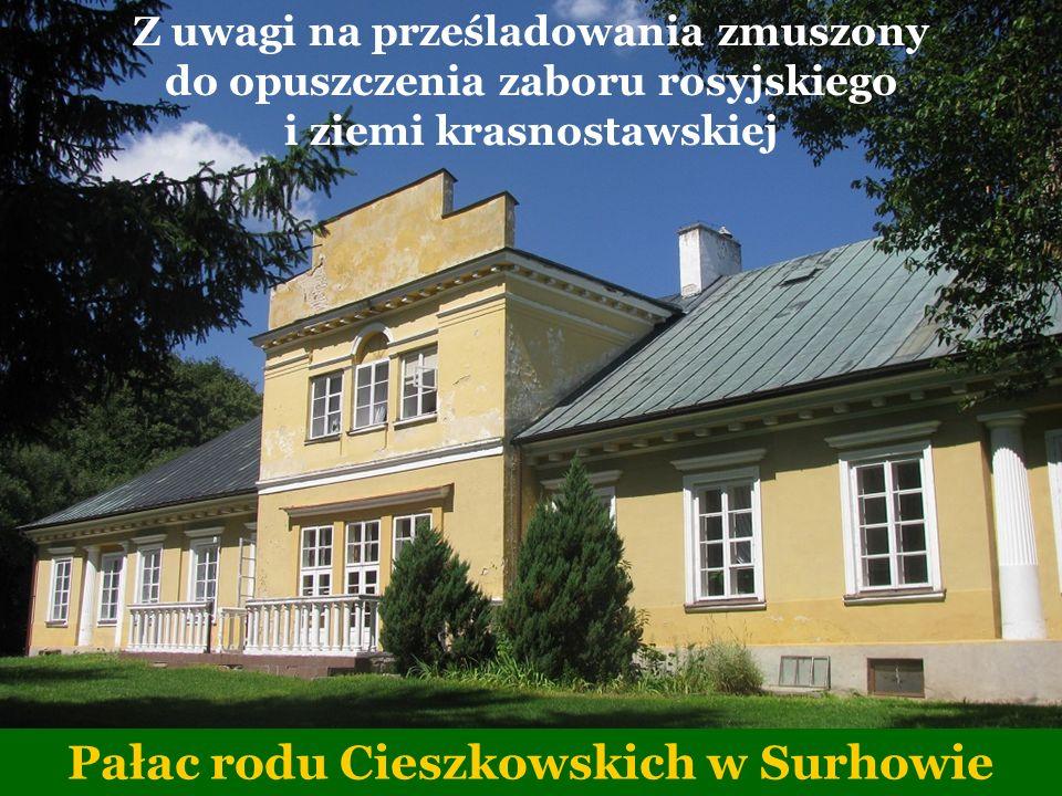 Z uwagi na prześladowania zmuszony do opuszczenia zaboru rosyjskiego i ziemi krasnostawskiej Pałac rodu Cieszkowskich w Surhowie