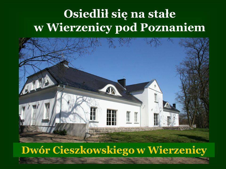 Osiedlił się na stałe w Wierzenicy pod Poznaniem Dwór Cieszkowskiego w Wierzenicy