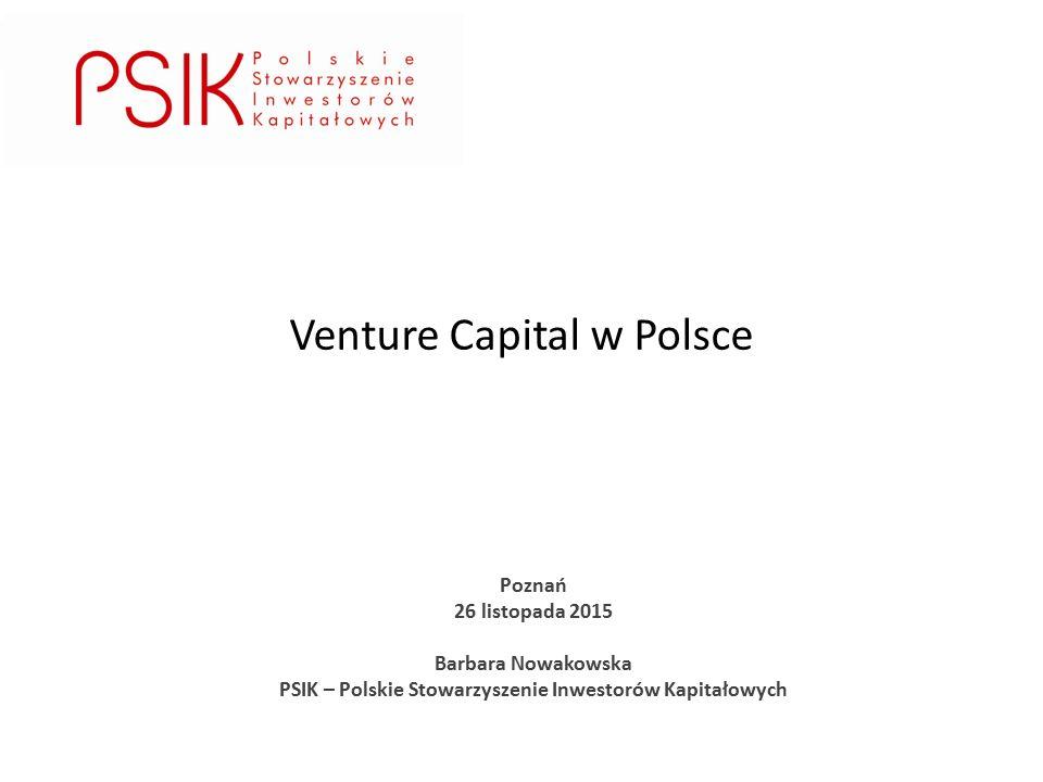 Poznań 26 listopada 2015 Barbara Nowakowska PSIK – Polskie Stowarzyszenie Inwestorów Kapitałowych Venture Capital w Polsce