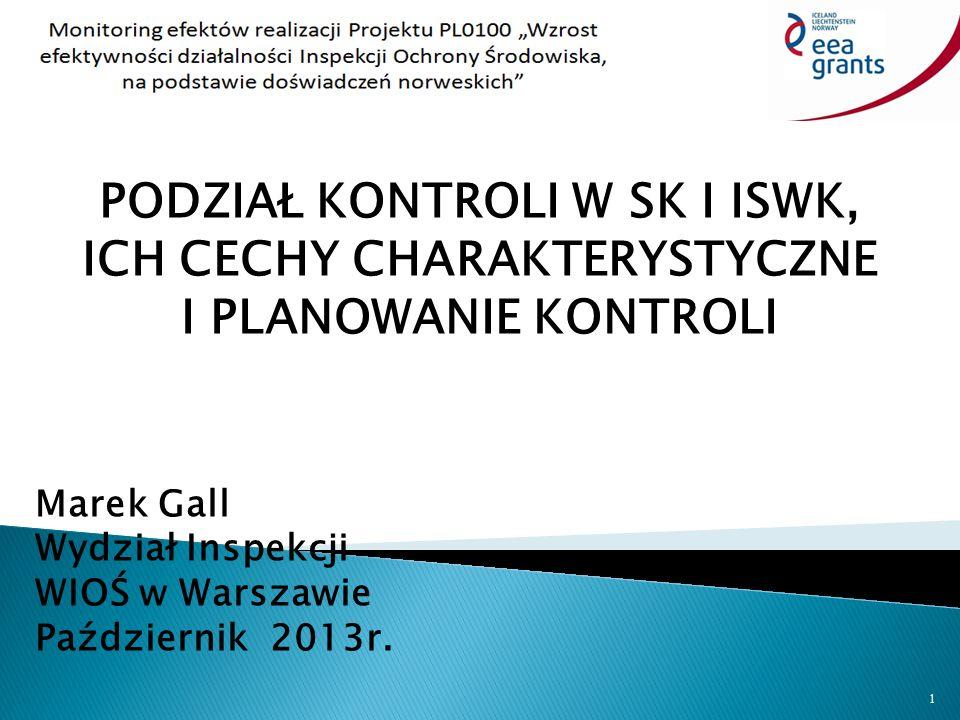PODZIAŁ KONTROLI W SK I ISWK, ICH CECHY CHARAKTERYSTYCZNE I PLANOWANIE KONTROLI Marek Gall Wydział Inspekcji WIOŚ w Warszawie Październik 2013r.