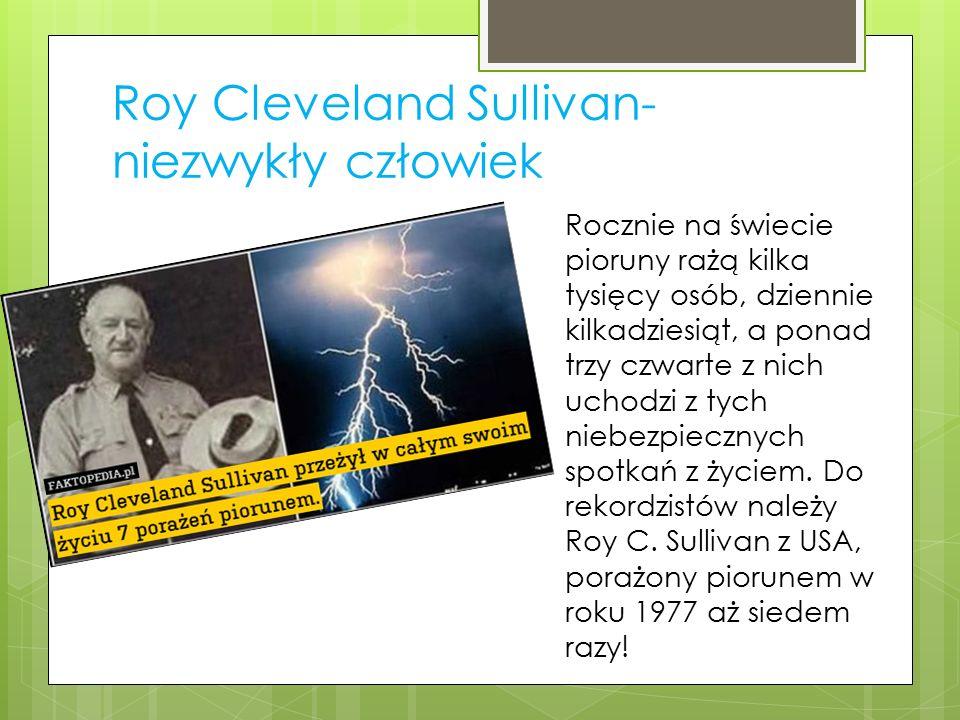 Roy Cleveland Sullivan- niezwykły człowiek Rocznie na świecie pioruny rażą kilka tysięcy osób, dziennie kilkadziesiąt, a ponad trzy czwarte z nich uchodzi z tych niebezpiecznych spotkań z życiem.