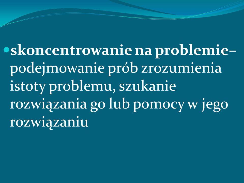 skoncentrowanie na problemie– podejmowanie prób zrozumienia istoty problemu, szukanie rozwiązania go lub pomocy w jego rozwiązaniu