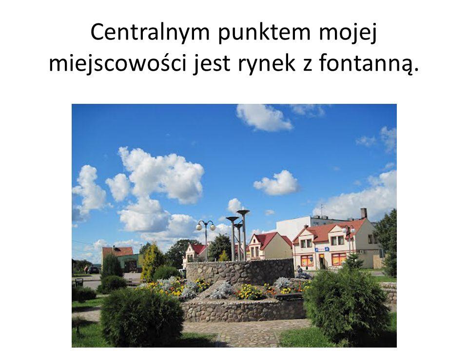 Centralnym punktem mojej miejscowości jest rynek z fontanną.