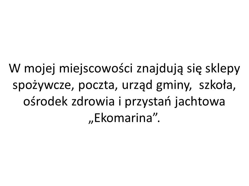 """W mojej miejscowości znajdują się sklepy spożywcze, poczta, urząd gminy, szkoła, ośrodek zdrowia i przystań jachtowa """"Ekomarina ."""
